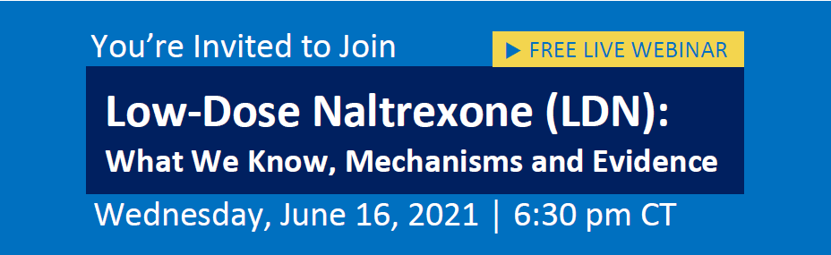 You're Invited to Join Low-Dose Naltrexone (LDN): What We Know, Mechanisms and Evidence on Wednesday, June 16th, 2021 at 6:30 PM CT